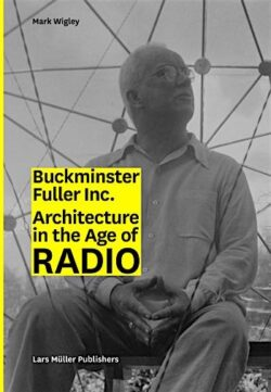 Buckminster Fuller Inc. Architecture in the Age of Radio
